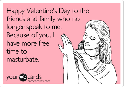 Happy Valentine's Day to the friends and family who no longer speak to me. Because of you, I have more free time to masturbate.