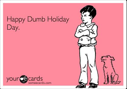 Happy Dumb Holiday Day.
