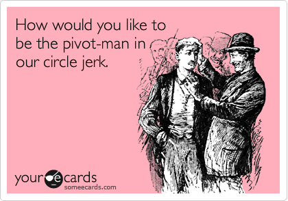 How would you like to be the pivot-man in our circle jerk.