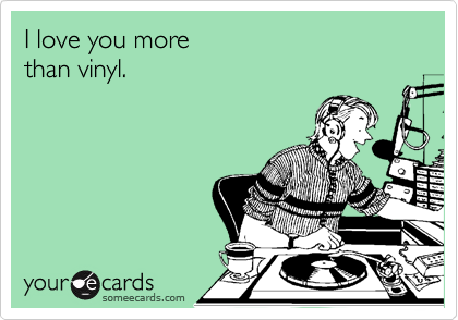 I love you more than vinyl.