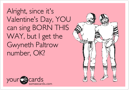 Alright, since it's Valentine's Day, YOU can sing BORN THIS WAY, but I get the Gwyneth Paltrow number, OK?
