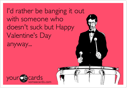 I'd rather be banging it out with someone who doesn't suck but Happy Valentine's Day anyway...