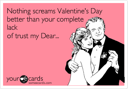 Nothing screams Valentine's Day better than your complete lack of trust my Dear...