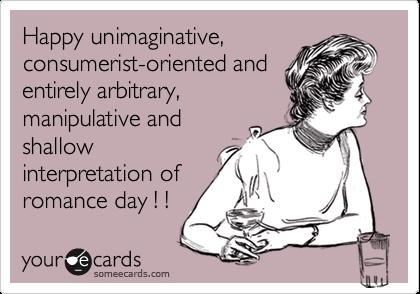 Happy unimaginative, consumerist-oriented and entirely arbitrary, manipulative and shallow interpretation of romance day ! !