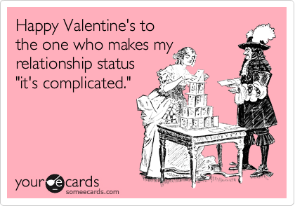 """Happy Valentine's to                   the one who makes my relationship status    """"it's complicated."""""""