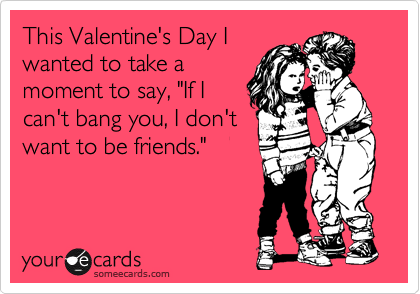 "This Valentine's Day I wanted to take a moment to say, ""If I can't bang you, I don't want to be friends."""