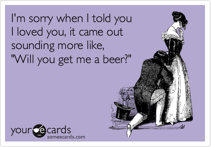 "I'm sorry when I told you I loved you, it came out sounding more like,  ""Will you get me a beer?"""