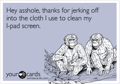 Hey asshole, thanks for jerking off into the cloth I use to clean my I-pad screen.
