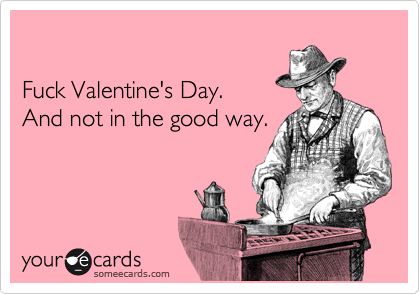 Fuck Valentine's Day. And not in the good way.