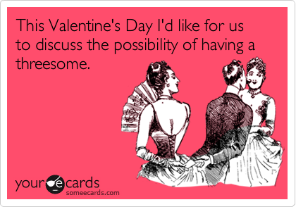This Valentine's Day I'd like for us to discuss the possibility of having a threesome.