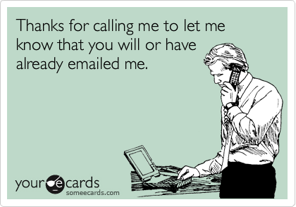 Thanks for calling me to let me know that you will or have already emailed me.