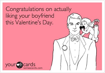 Congratulations on actually  liking your boyfriend  this Valentine's Day.