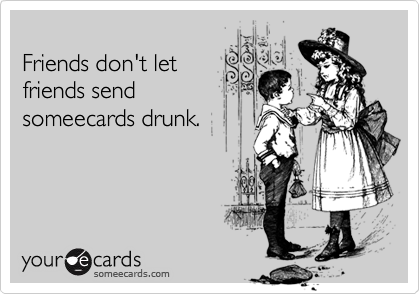 Friends don't let friends send someecards drunk.