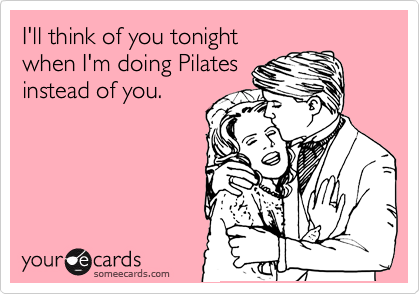 I'll think of you tonight when I'm doing Pilates instead of you.