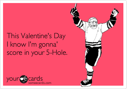 This Valentine's Day I know I'm gonna' score in your 5-Hole.