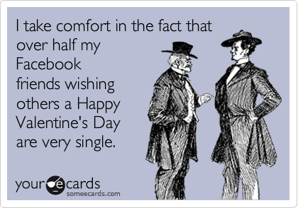 I take comfort in the fact that over half my Facebook friends wishing others a Happy Valentine's Day are very single.