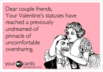 Dear couple friends, Your Valentine's statuses have reached a previously undreamed-of  pinnacle of uncomfortable oversharing.