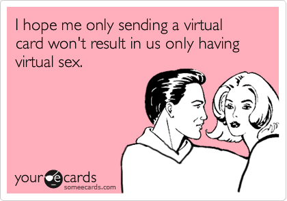 I hope me only sending you this virtual card won't result in us only having virtual sex.