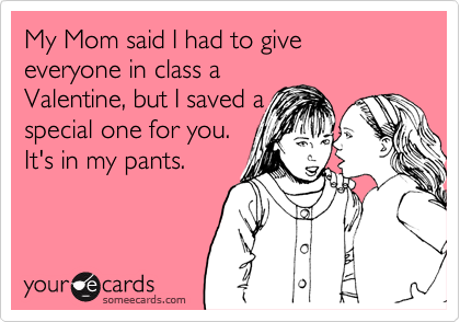 My Mom said I had to give everyone in class a Valentine, but I saved a special one for you. It's in my pants.