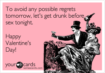 To avoid any possible regrets tomorrow, let's get drunk before sex tonight.  Happy Valentine's Day!