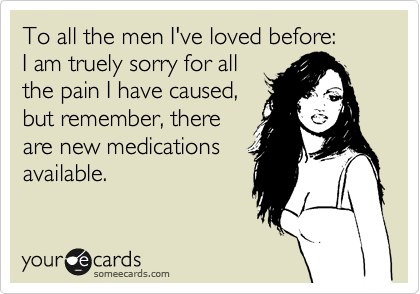 To all the men I've loved before:  I am truely sorry for all the pain I have caused, but remember, there are new medications available.