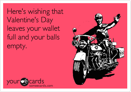 Here's wishing that Valentine's Day leaves your wallet full and your balls empty.