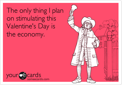 The only thing I plan on stimulating this Valentine's Day is the economy.