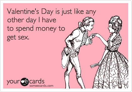 Valentine's Day is just like any other day I have to spend money to get sex.