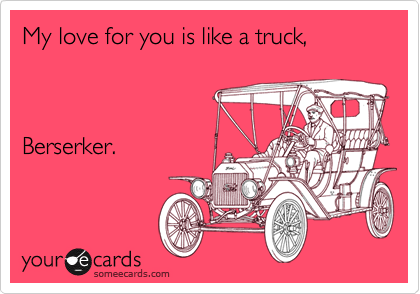 My love for you is like a truck,    Berserker.