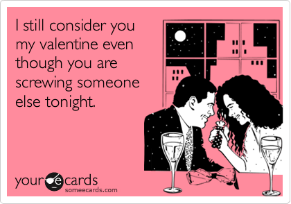 I still consider you my valentine even though you are screwing someone else tonight.