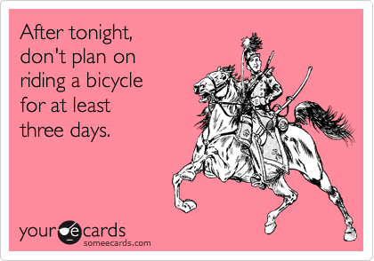 After tonight, don't plan on  riding a bicycle for at least three days.