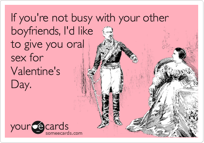 If you're not busy with your other boyfriends, I'd like to give you oral sex for Valentine's Day.