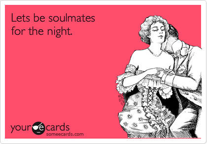 Lets be soulmates for the night.
