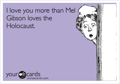 I love you more than Mel Gibson loves the Holocaust.
