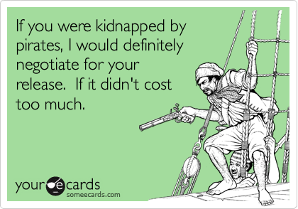 If you were kidnapped by pirates, I would definitely negotiate for your release.  If it didn't cost too much.