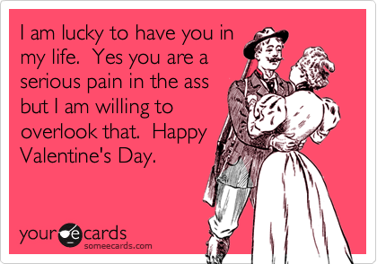 I am lucky to have you in my life.  Yes you are a serious pain in the ass but I am willing to overlook that.  Happy Valentine's Day.