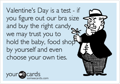 Valentine's Day is a test - if you figure out our bra size and buy the right candy we may trust you to hold the baby, food shop by yourself and even choose your own ties.