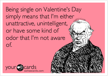 Being single on Valentine's Day simply means that I'm either unattractive, unintelligent, or have some kind of odor that I'm not aware of.