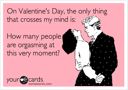 On Valentine's Day, the only thing that crosses my mind is:  How many people are orgasming at this very moment?
