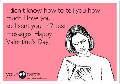 I didn't know how to tell you how much I love you, so I sent you 147 text messages. Happy Valentine's Day!