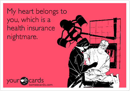 My heart belongs to you, which is a health insurance nightmare.