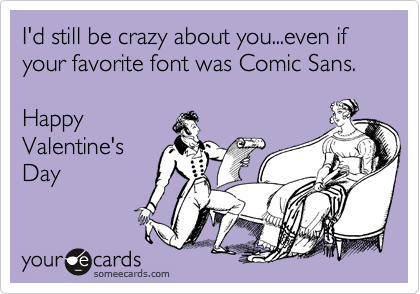 I'd still be crazy about you...even if your favorite font was Comic Sans.  Happy  Valentine's Day