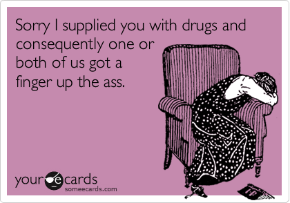 Sorry I supplied you with drugs and consequently one or both of us got a finger up the ass.