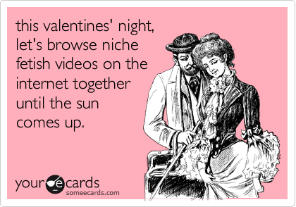 this valentines' night, let's browse niche fetish videos on the internet together until the sun comes up.