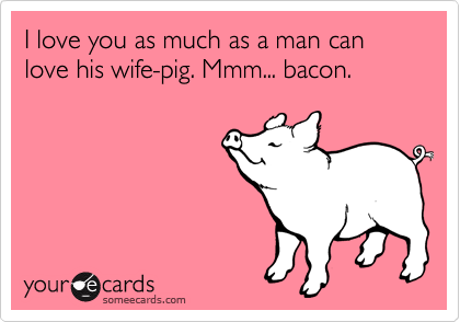 I love you as much as a man can love his wife-pig. Mmm... bacon.