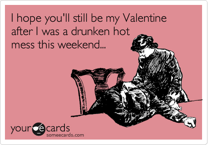 I hope you'll still be my Valentine after I was a drunken hot mess this weekend...