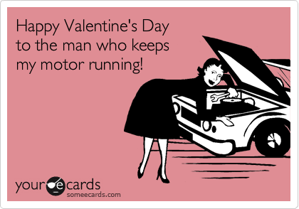 Happy Valentine's Day to the man who keeps my motor running!