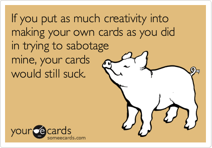 If you put as much creativity into making your own cards as you did in trying to sabotage mine, your cards would still suck.