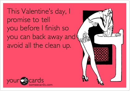 This Valentine's day, I promise to tell you before I finish so you can back away and avoid all the clean up.