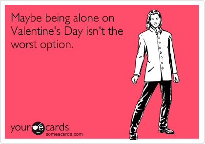 Maybe being alone on Valentine's Day isn't the worst option.